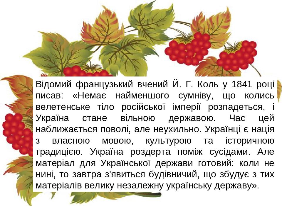 Відомий французький вчений Й. Г. Коль у 1841 році писав: «Немає найменшого сумніву, що колись велетенське тіло російської імперії розпадеться, і Ук...