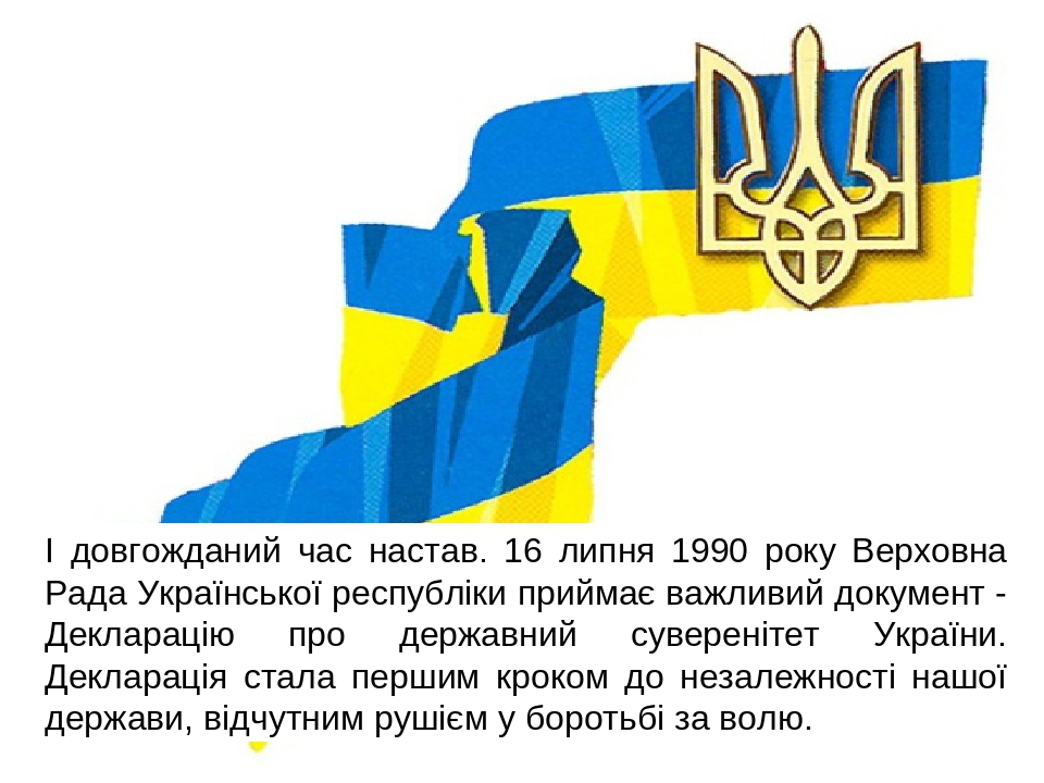 І довгожданий час настав. 16 липня 1990 року Верховна Рада Української республіки приймає важливий документ - Декларацію про державний суверенітет ...