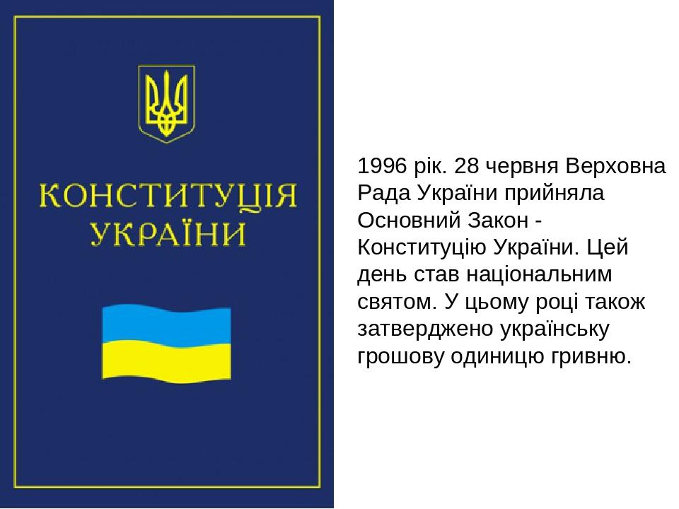 1996 рік. 28 червня Верховна Рада України прийняла Основний Закон - Конституцію України. Цей день став національним святом. У цьому році також затв...
