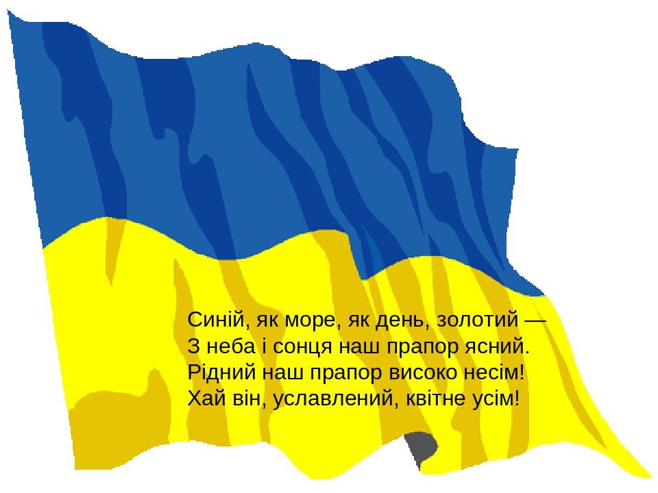 Синій, як море, як день, золотий — З неба і сонця наш прапор ясний. Рідний наш прапор високо несім! Хай він, уславлений, квітне усім!
