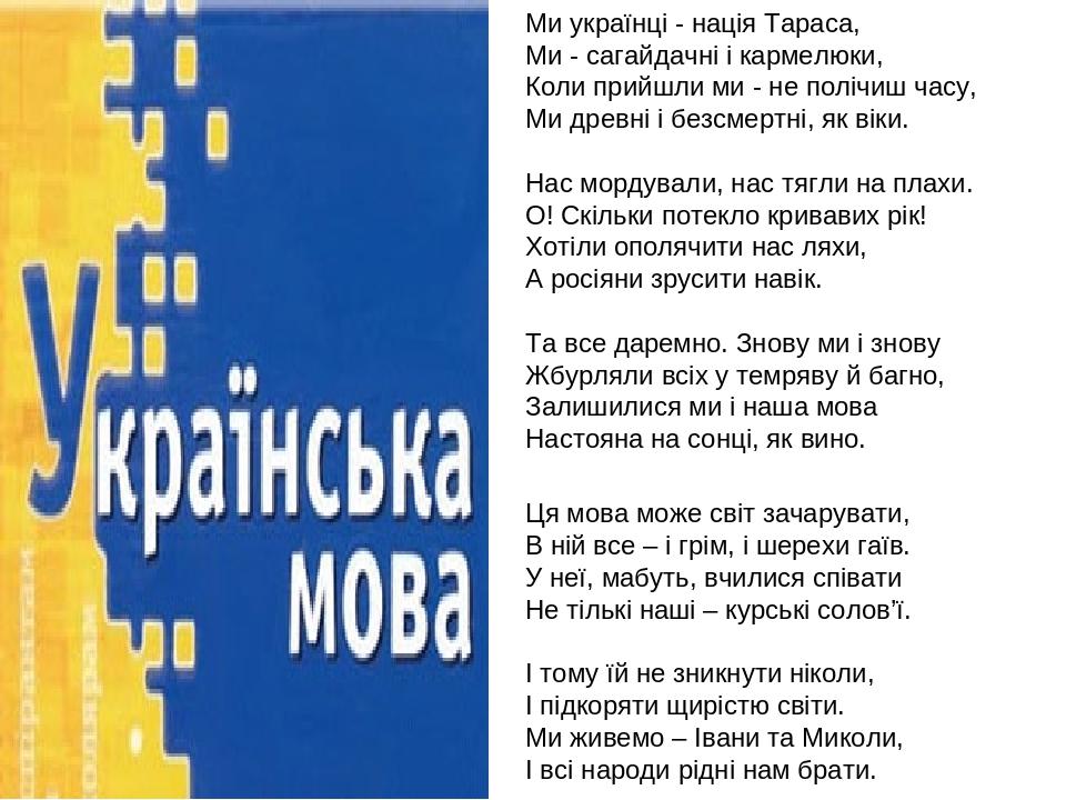 Ми українці - нація Тараса, Ми - сагайдачні і кармелюки, Коли прийшли ми - не полічиш часу, Ми древні і безсмертні, як віки. Нас мордували, нас тяг...