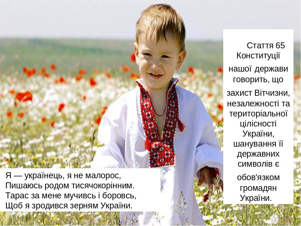 Стаття 65 Конституції нашої держави говорить, що захист Вітчизни, незалежності та територіальної цілісності України, шанування її державних символі...