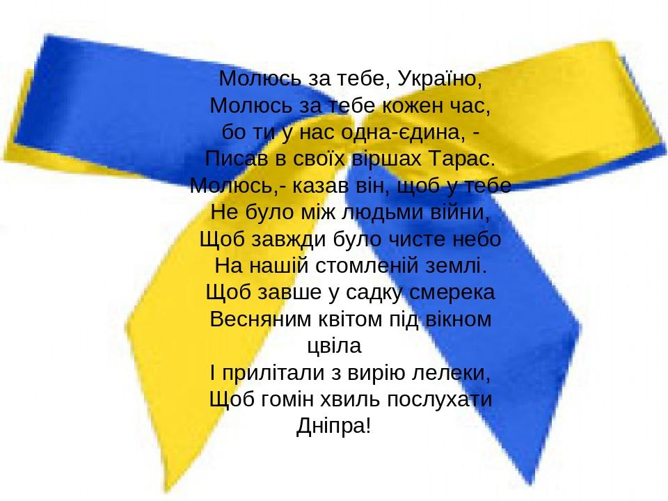 Молюсь за тебе, Україно, Молюсь за тебе кожен час, бо ти у нас одна-єдина, - Писав в своїх віршах Тарас. Молюсь,- казав він, щоб у тебе Не було між...