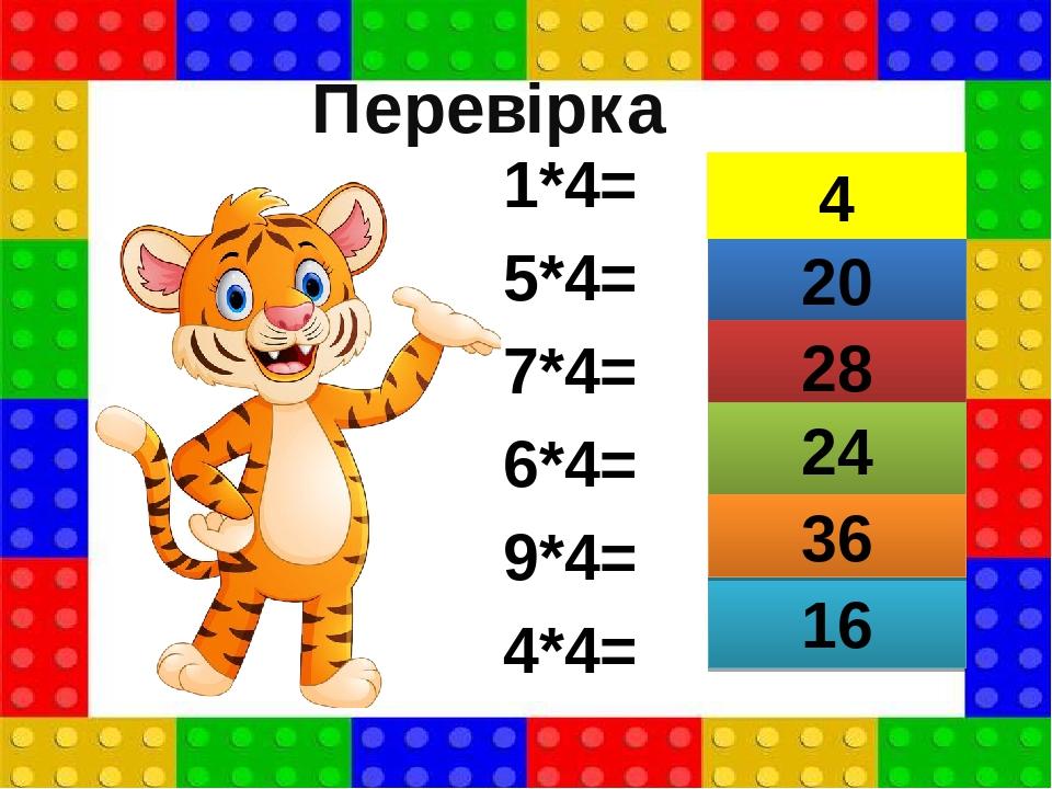 1*4= 5*4= 7*4= 6*4= 9*4= 4*4= 20 28 24 16 36 4 Перевірка