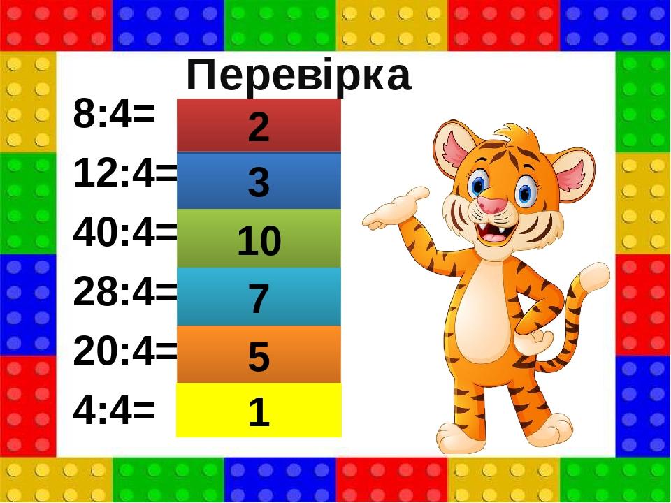 8:4= 12:4= 40:4= 28:4= 20:4= 4:4= 3 2 10 7 5 1 Перевірка
