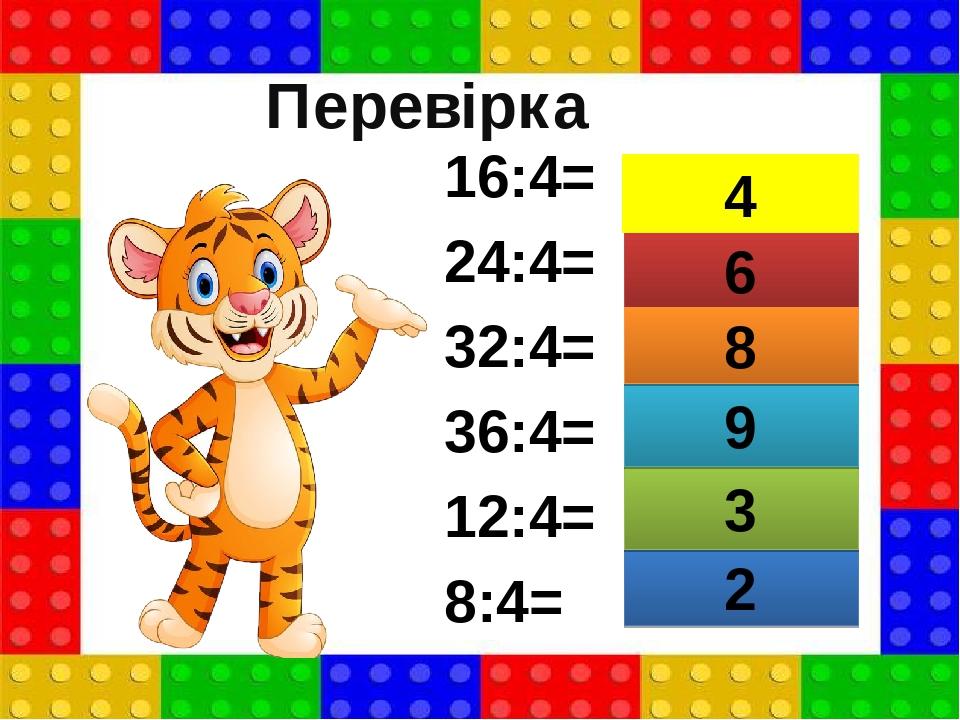 16:4= 24:4= 32:4= 36:4= 12:4= 8:4= 2 6 3 9 8 4 Перевірка