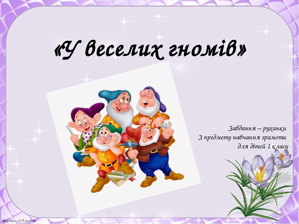 «У веселих гномів» Завдання – руханки З предмету навчання грамоти для дітей 1 класу http://linda6035.ucoz.ru/