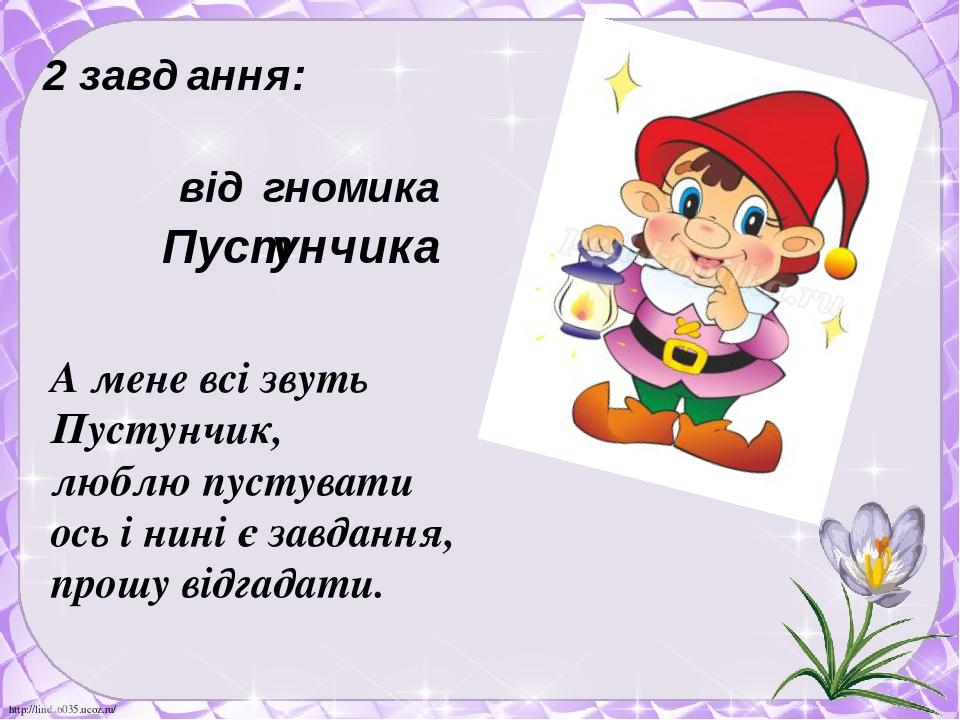 2 завдання: від гномика Пустунчика А мене всі звуть Пустунчик, люблю пустувати ось і нині є завдання, прошу відгадати. http://linda6035.ucoz.ru/