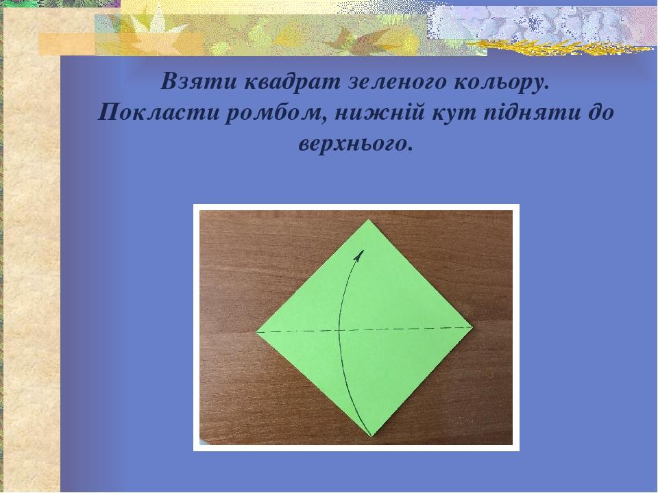 Взяти квадрат зеленого кольору. Покласти ромбом, нижній кут підняти до верхнього.