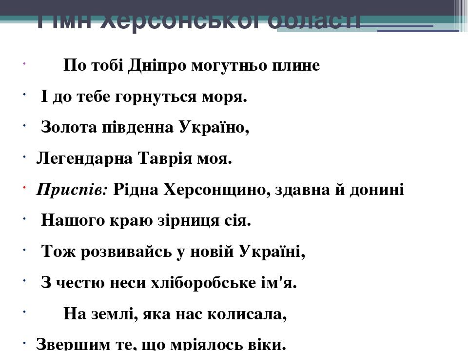 Гімн Херсонської області По тобі Дніпро могутньо плине І до тебе горнуться моря. Золота південна Україно, Легендарна Таврія моя. Приспів: Рідна Хер...