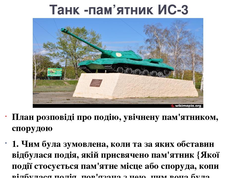 Танк -пам'ятник ИС-3 План розповіді про подію, увічнену пам'ятником, спорудою 1. Чим була зумовлена, коли та за яких обставин відбулася подія, які...