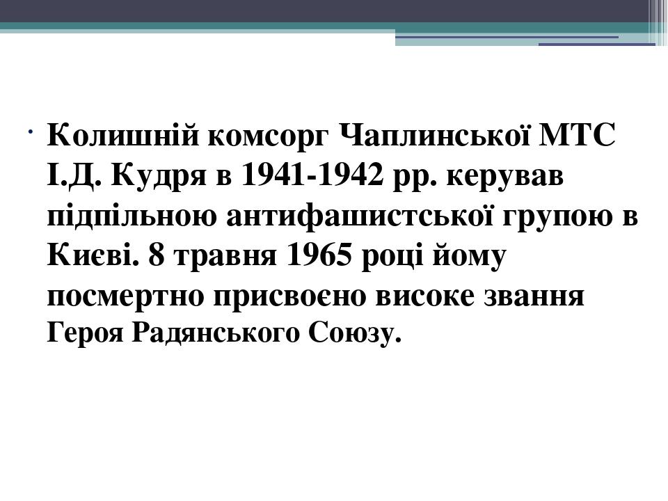 Колишній комсорг Чаплинської МТС І.Д. Кудря в 1941-1942 рр. керував підпільною антифашистської групою в Києві. 8 травня 1965 році йому посмертно пр...