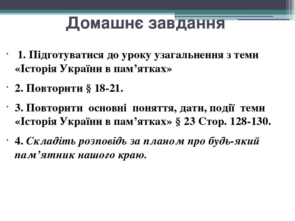 Домашнє завдання 1. Підготуватися до уроку узагальнення з теми «Історія України в пам'ятках» 2. Повторити § 18-21. 3. Повторити основні поняття, д...