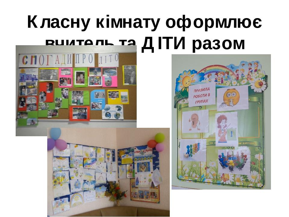 Класну кімнату оформлює вчитель та ДІТИ разом