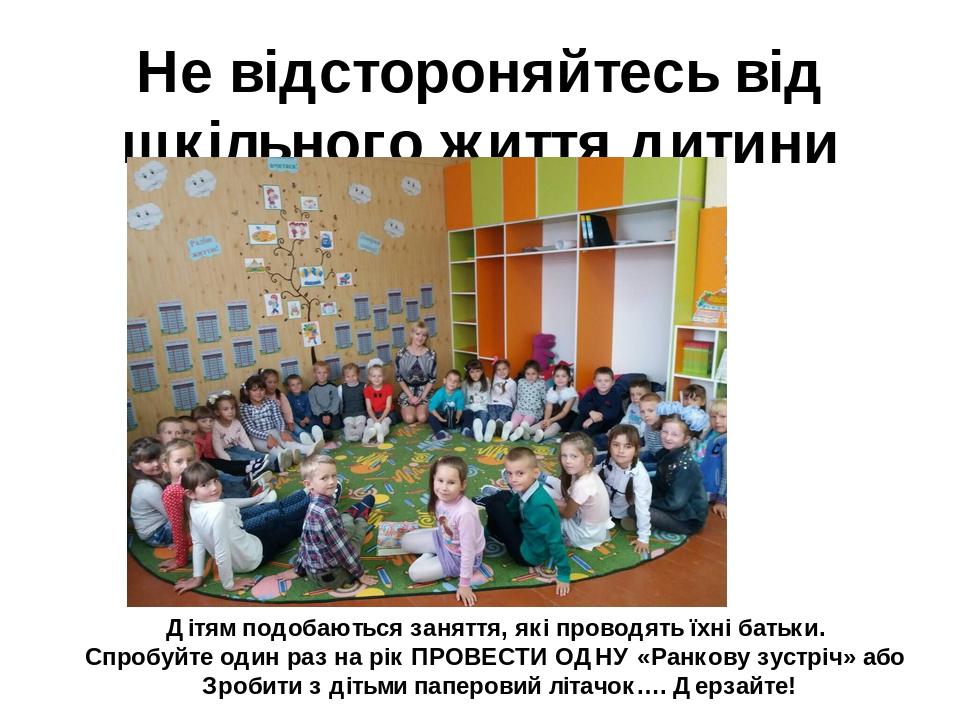 Не відстороняйтесь від шкільного життя дитини Дітям подобаються заняття, які проводять їхні батьки. Спробуйте один раз на рік ПРОВЕСТИ ОДНУ «Ранков...