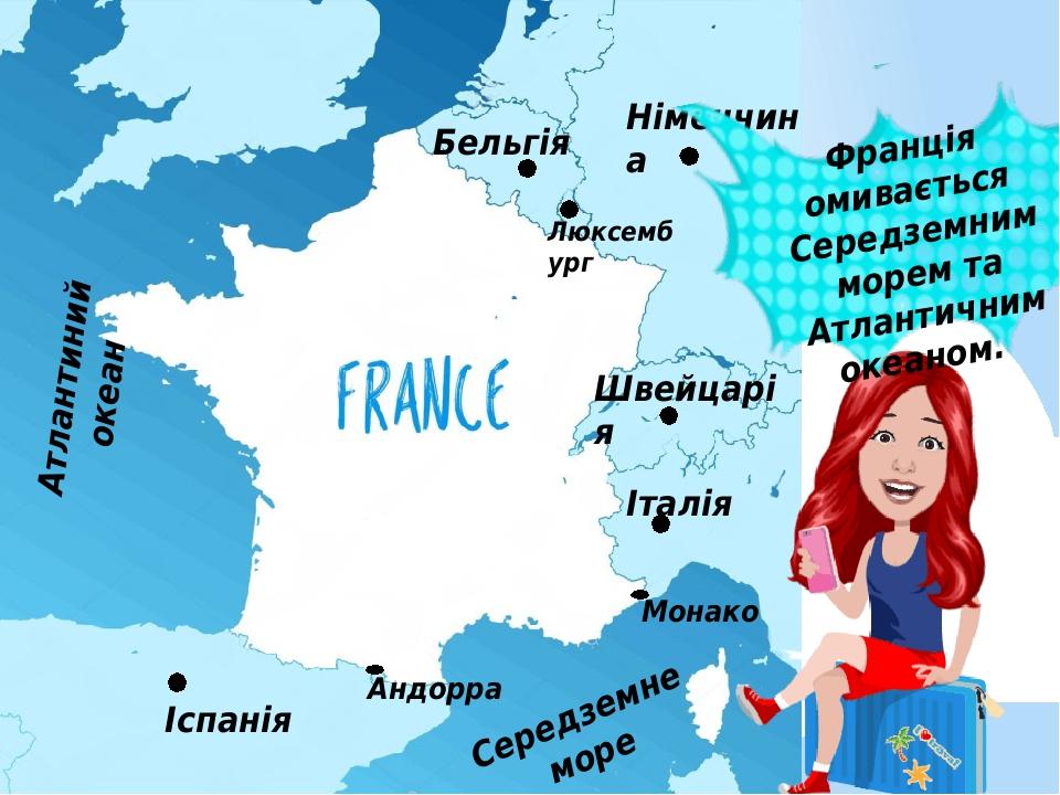 Іспанія Бельгія Люксембург Німеччина Швейцарія Андорра Італія Монако Франція омивається Середземним морем та Атлантичним океаном. Атлантиний океан ...