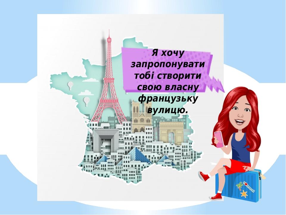 Я хочу запропонувати тобі створити свою власну французьку вулицю.