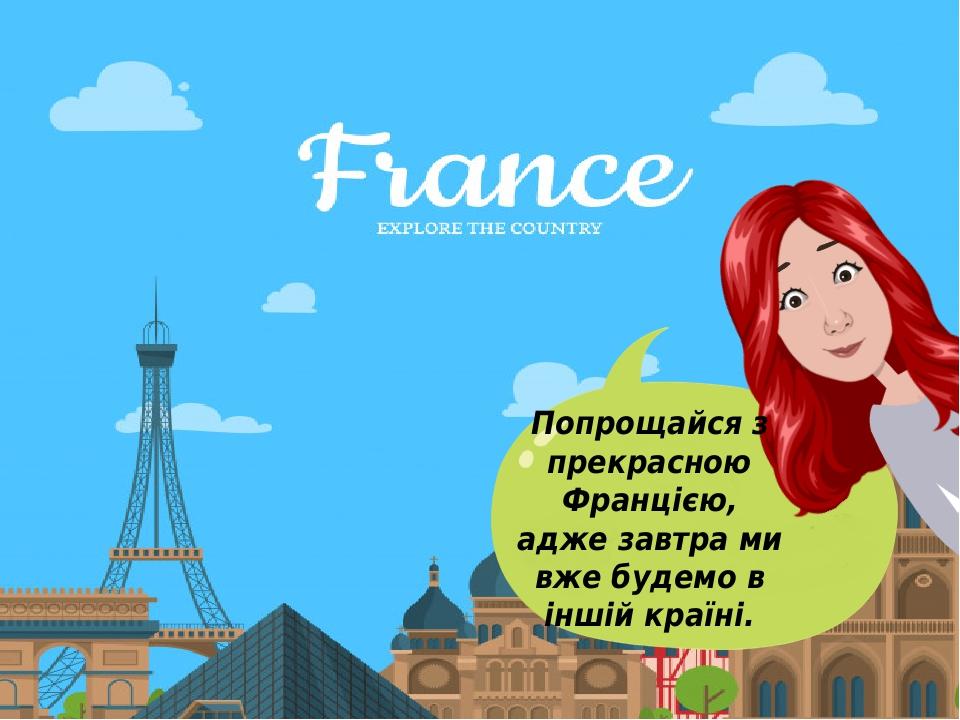 Попрощайся з прекрасною Францією, адже завтра ми вже будемо в іншій країні.
