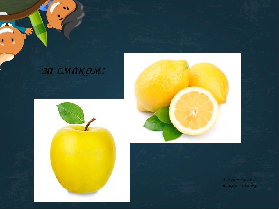 за смаком: лимон – кислий, яблуко – солодке