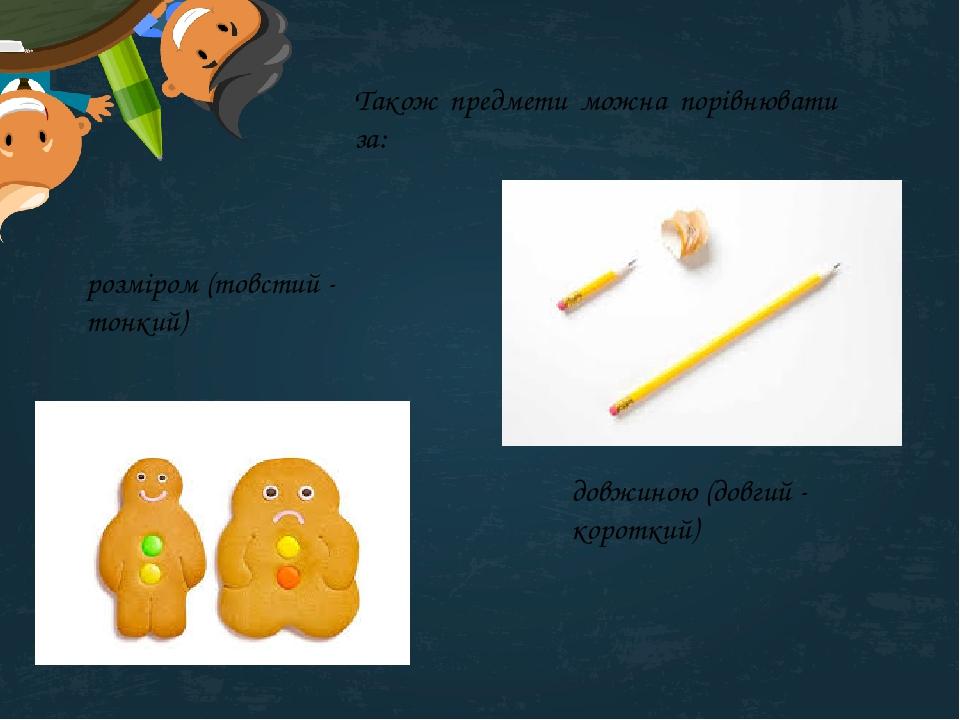 Також предмети можна порівнювати за: розміром (товстий - тонкий) довжиною (довгий - короткий)