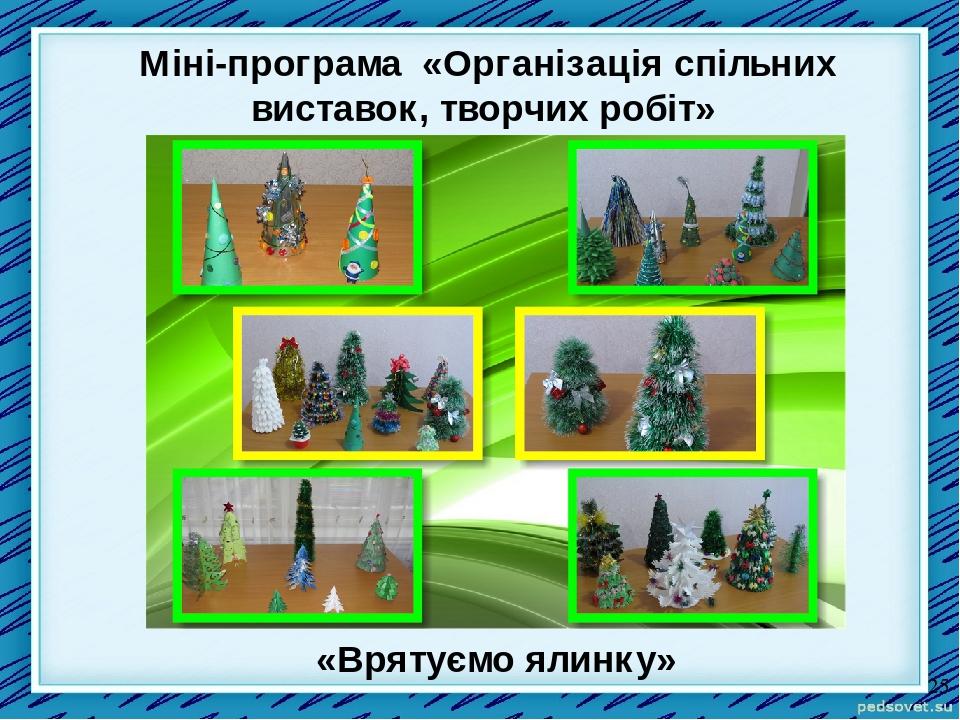 «Врятуємо ялинку» Міні-програма «Організація спільних виставок, творчих робіт»