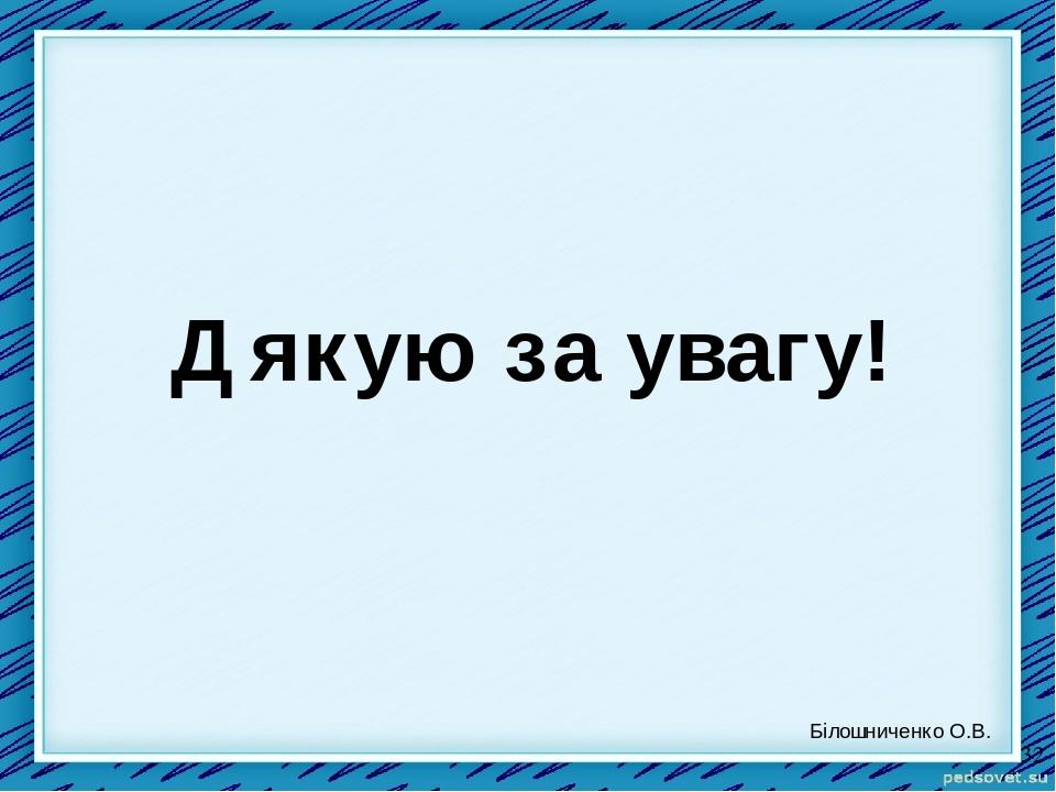 Дякую за увагу! Білошниченко О.В.