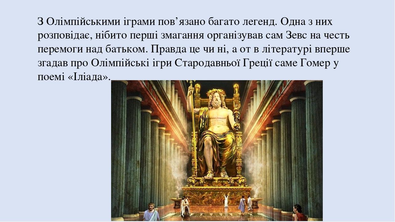З Олімпійськими іграми пов'язано багато легенд. Одна з них розповідає, нібито перші змагання організував сам Зевс на честь перемоги над батьком. Пр...