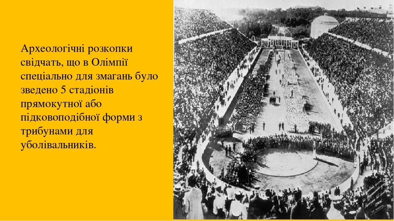 Археологічні розкопки свідчать, що в Олімпії спеціально для змагань було зведено 5 стадіонів прямокутної або підковоподібної форми з трибунами для ...
