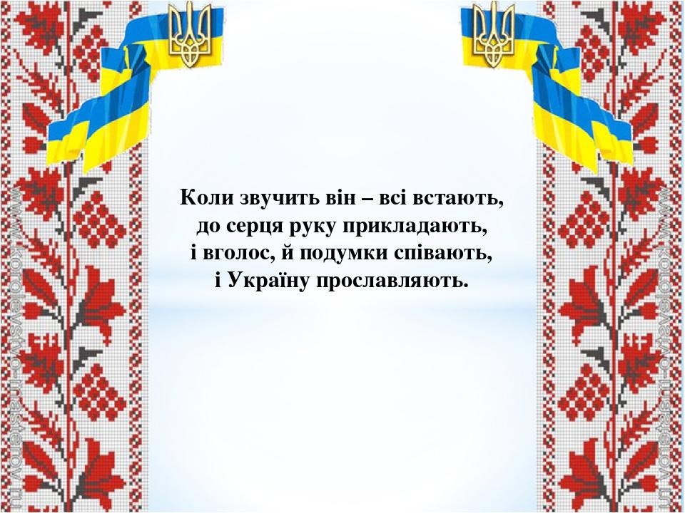 Коли звучить він – всі встають, до серця руку прикладають, і вголос, й подумки співають, і Україну прославляють.