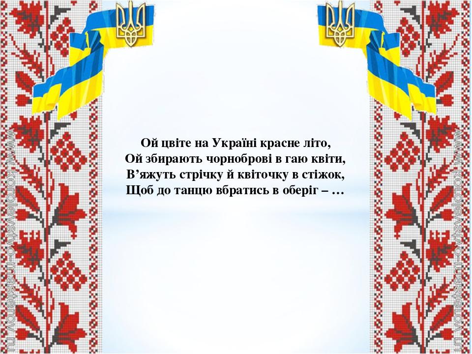 Ой цвіте на Україні красне літо, Ой збирають чорноброві в гаю квіти, В'яжуть стрічку й квіточку в стіжок, Щоб до танцю вбратись в оберіг – …