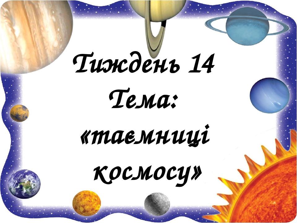 Тиждень 14 Тема: «таємниці космосу»
