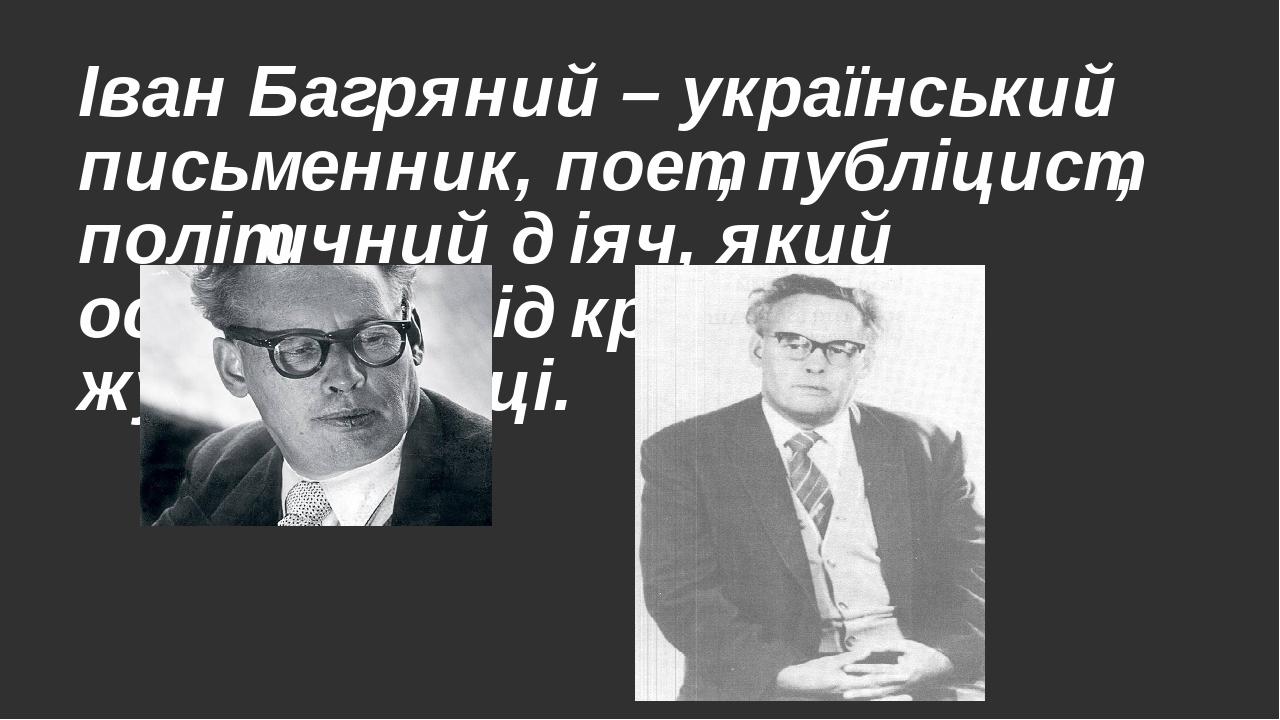 Іван Багряний – український письменник, поет, публіцист, політичний діяч, який особливо відкрився в журналістиці.
