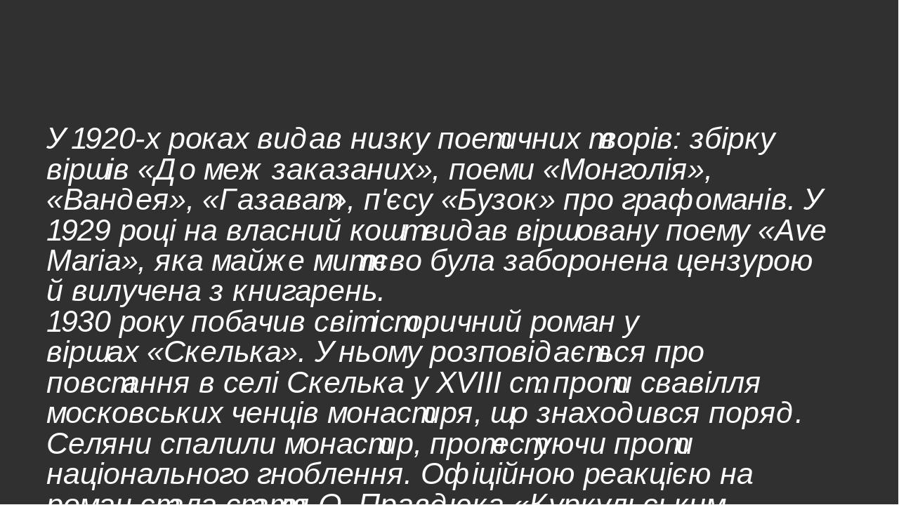 У 1920-х роках видав низку поетичних творів: збірку віршів «До меж заказаних», поеми «Монголія», «Вандея», «Газават», п'єсу «Бузок» про графоманів....