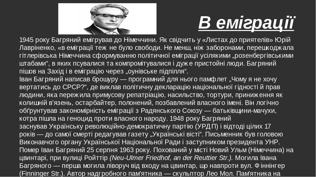 В еміграції 1945 року Багряний емігрував доНімеччини. Як свідчить у «Листах до приятелів»Юрій Лавріненко, «в еміграції теж не було свободи. Не ме...