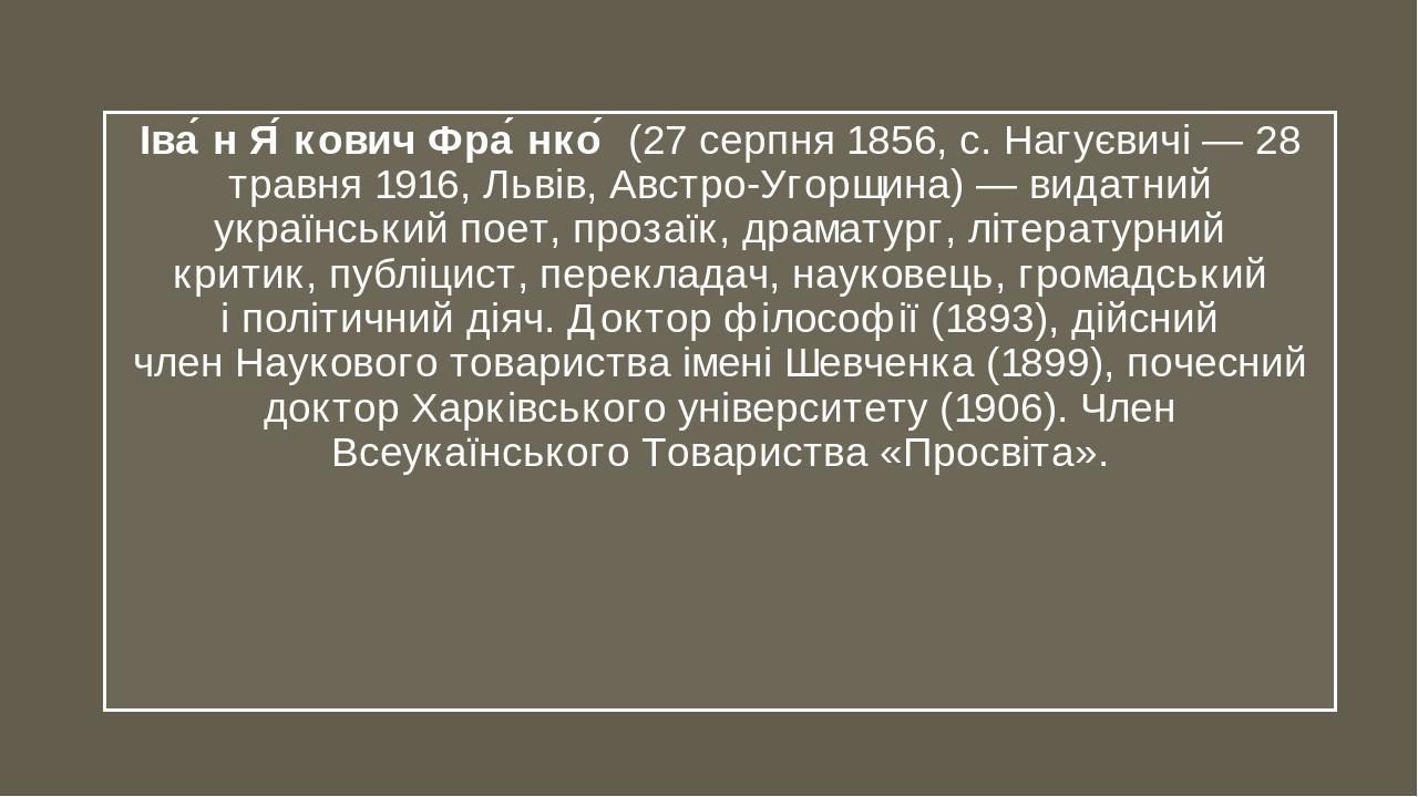 Іва́н Я́кович Фра́нко́(27 серпня1856, с.Нагуєвичі—28 травня1916,Львів,Австро-Угорщина)— видатний українськийпоет, прозаїк, драматург, літ...