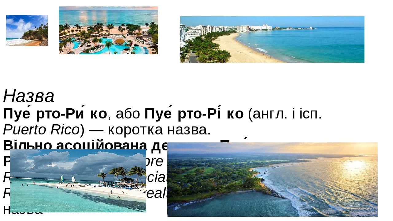 Назва Пуе́рто-Ри́ко, абоПуе́рто-Рі́ко(англ.іісп. Puerto Rico)— коротка назва. Вільно асоційована держава Пуе́рто-Ри́ко(ісп.Estado Libre Asoc...