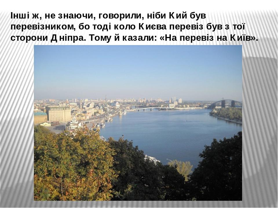 Інші ж, не знаючи, говорили, ніби Кий був перевізником, бо тоді коло Києва перевіз був з тої сторони Дніпра. Тому й казали: «На перевіз на Київ».