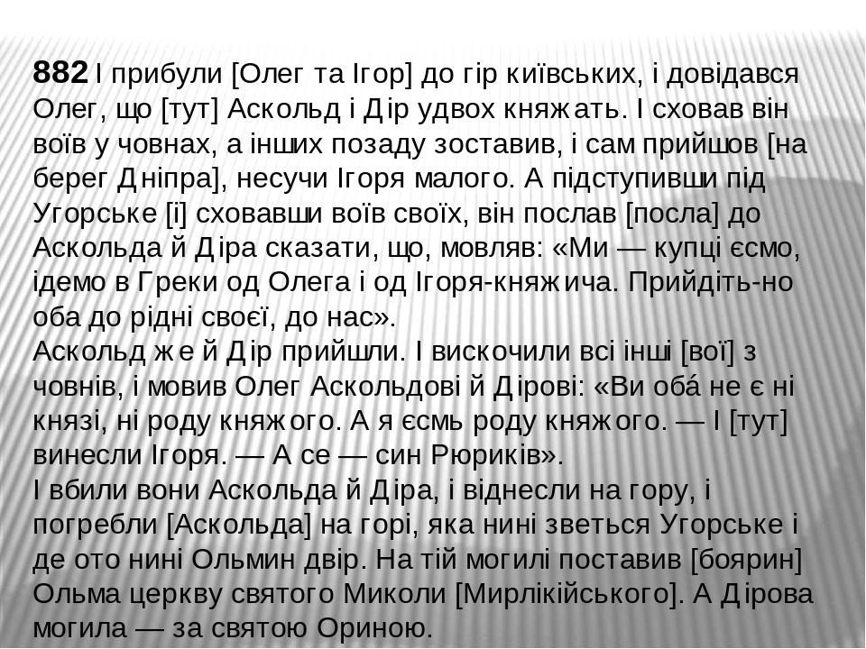 882 І прибули [Олег та Ігор] до гір київських, і довідався Олег, що [тут] Аскольд і Дір удвох княжать. І сховав він воїв у човнах, а інших позаду з...