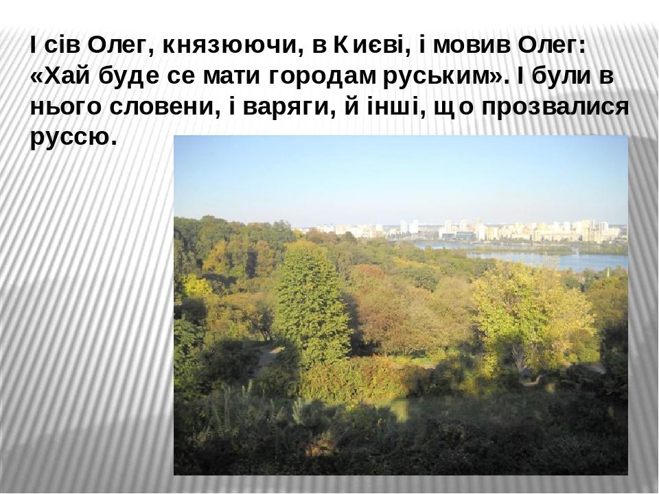 І сів Олег, князюючи, в Києві, і мовив Олег: «Хай буде се мати городам руським». І були в нього словени, і варяги, й інші, що прозвалися руссю.