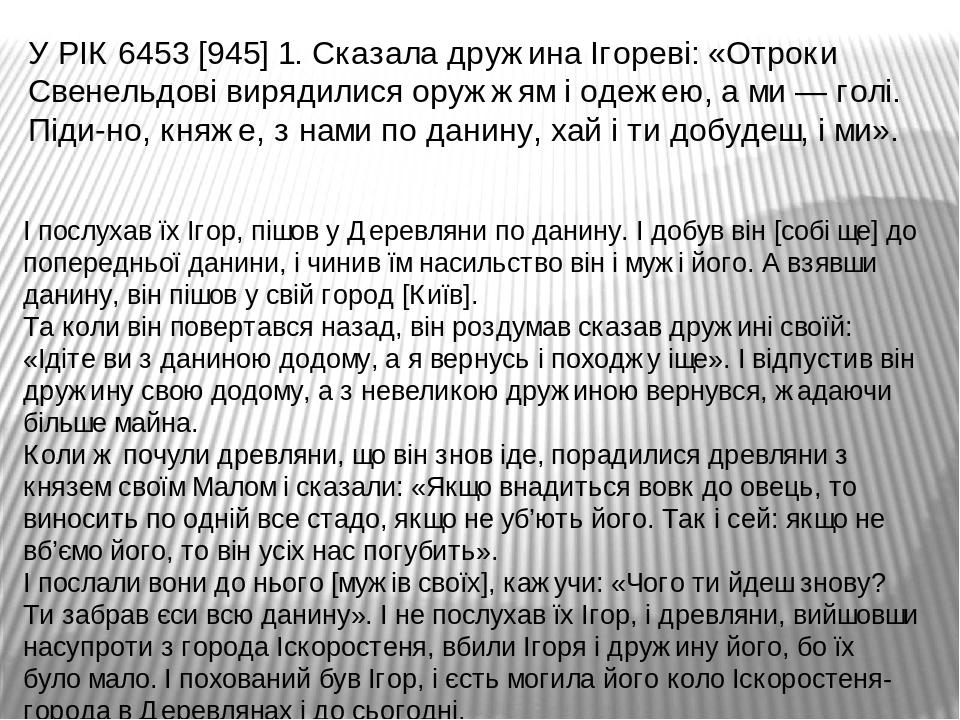 У РІК 6453 [945] 1. Сказала дружина Ігореві: «Отроки Свенельдові вирядилися оружжям і одежею, а ми — голі. Піди-но, княже, з нами по данину, хай і ...