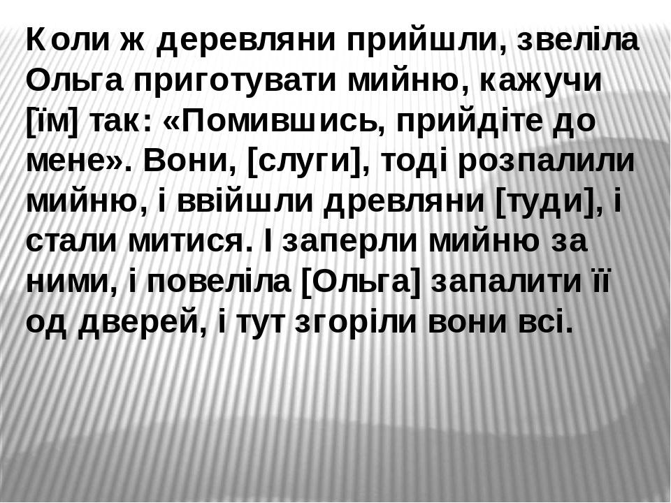 Коли ж деревляни прийшли, звеліла Ольга приготувати мийню, кажучи [їм] так: «Помившись, прийдіте до мене». Вони, [слуги], тоді розпалили мийню, і в...