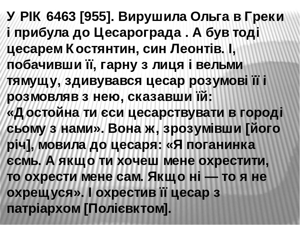 У РІК 6463 [955]. Вирушила Ольга в Греки і прибула до Цесарограда . А був тоді цесарем Костянтин, син Леонтів. І, побачивши її, гарну з лиця і вель...