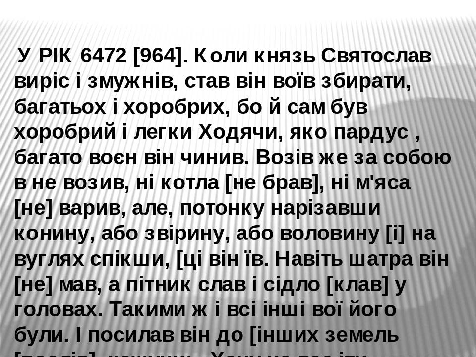 У РІК 6472 [964]. Коли князь Святослав виріс і змужнів, став він воїв збирати, багатьох і хоробрих, бо й сам був хоробрий і легки Ходячи, яко парду...