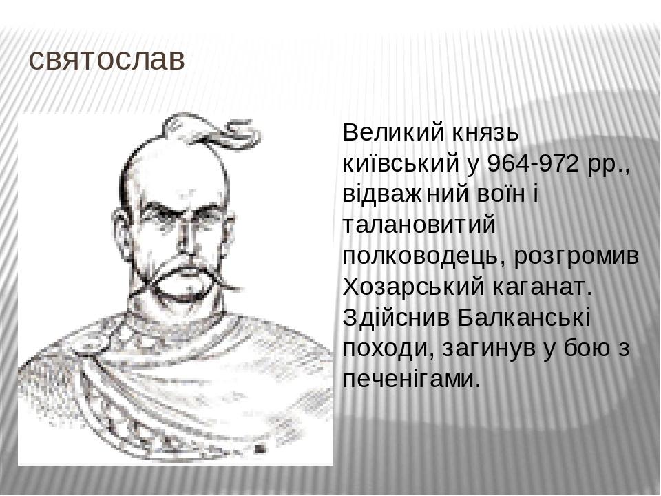 святослав Великий князь київський у 964-972 рр., відважний воїн і талановитий полководець, розгромив Хозарський каганат. Здійснив Балканські походи...