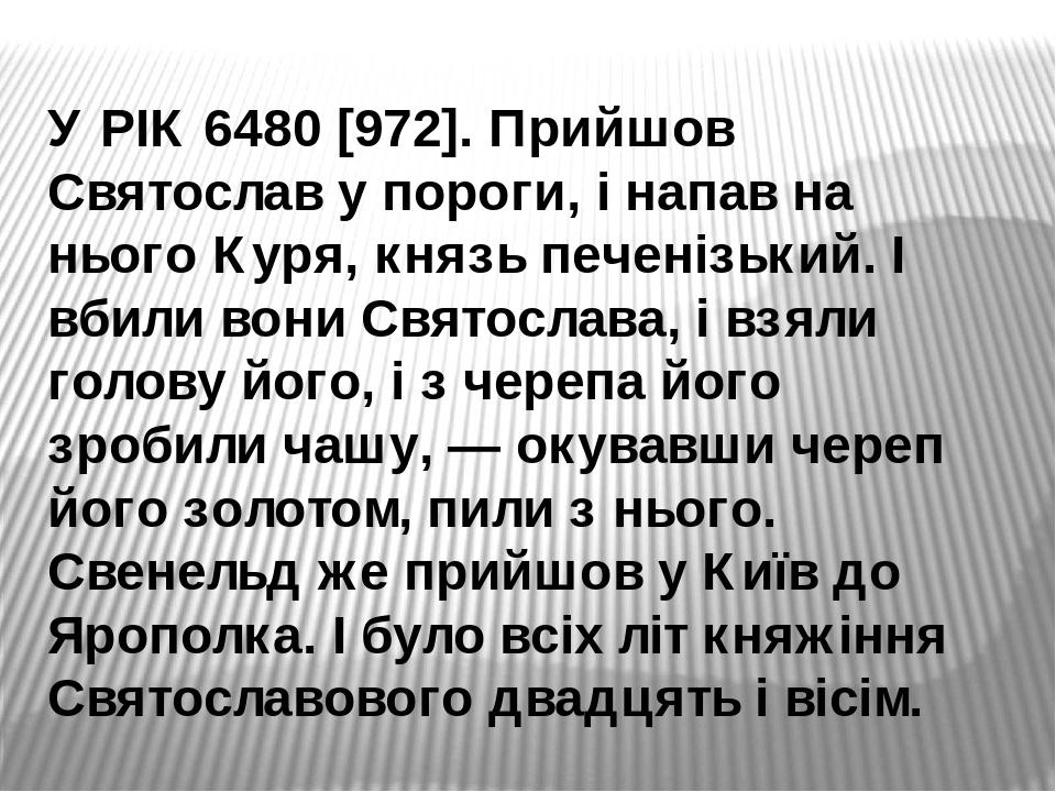 У РІК 6480 [972]. Прийшов Святослав у пороги, і напав на нього Куря, князь печенізький. І вбили вони Святослава, і взяли голову його, і з черепа йо...