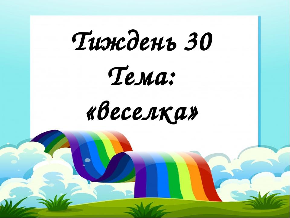 Тиждень 30 Тема: «веселка»