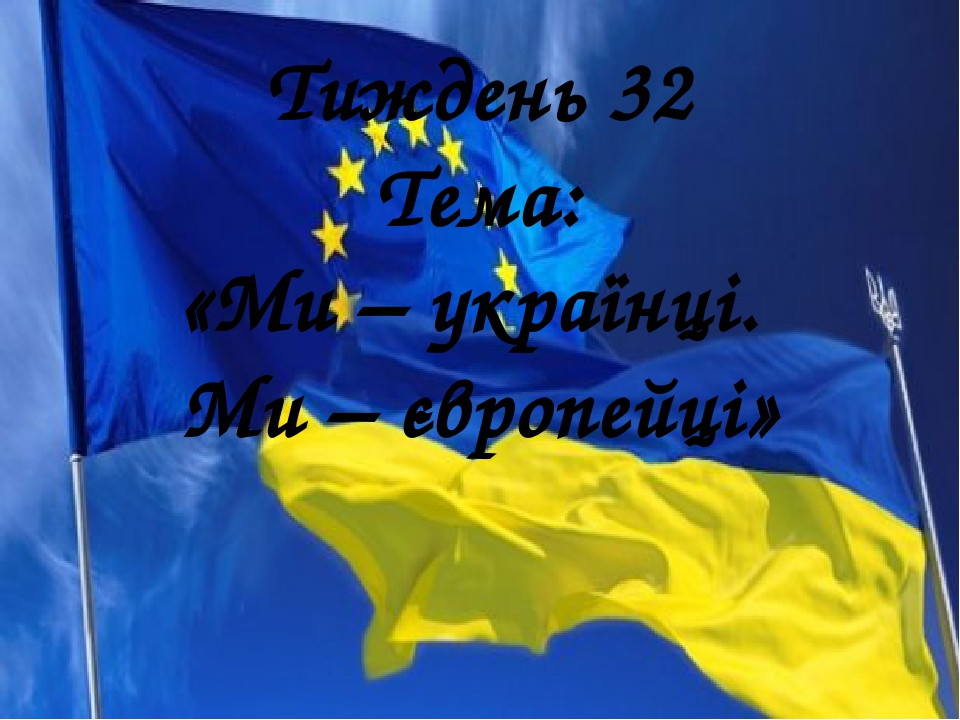 Тиждень 32 Тема: «Ми – українці. Ми – європейці»