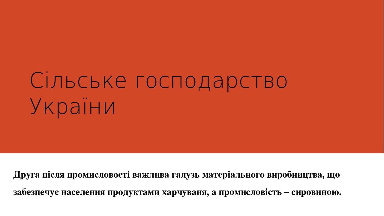 Сільське господарство України Друга після промисловості важлива галузь матеріального виробництва, що забезпечує населення продуктами харчуваня, а п...