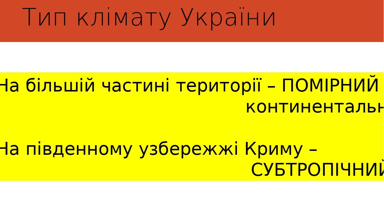 Тип клімату України На більшій частині території – ПОМІРНИЙ континентальний На південному узбережжі Криму – СУБТРОПІЧНИЙ