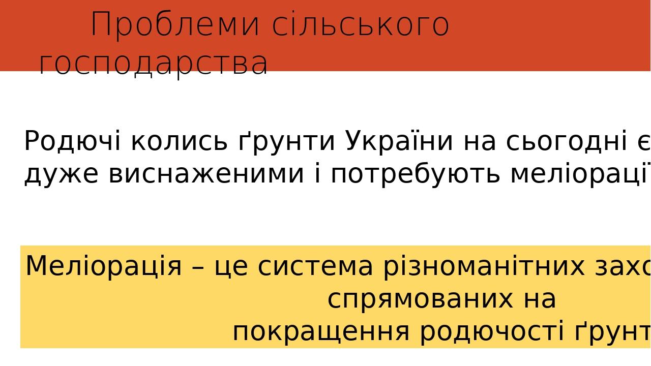 Проблеми сільського господарства Родючі колись ґрунти України на сьогодні є дуже виснаженими і потребують меліорації. Меліорація – це система різно...